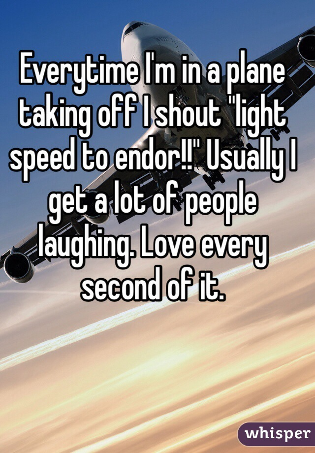 """Everytime I'm in a plane taking off I shout """"light speed to endor!!"""" Usually I get a lot of people laughing. Love every second of it."""