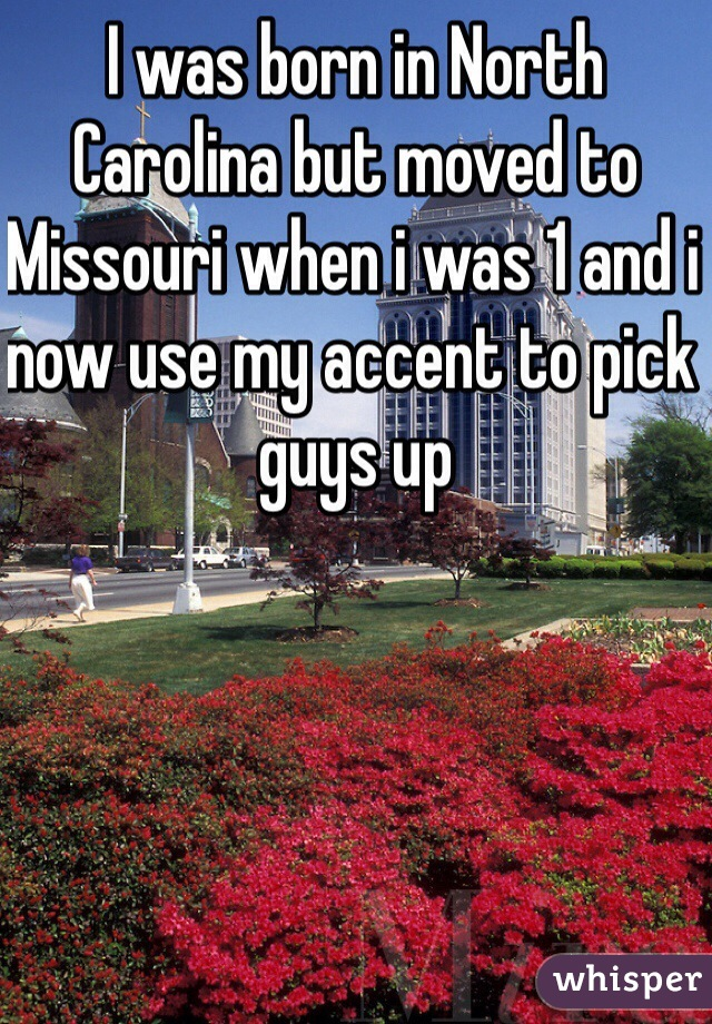 I was born in North Carolina but moved to Missouri when i was 1 and i now use my accent to pick guys up