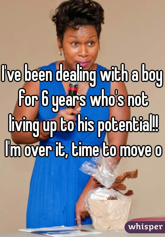 I've been dealing with a boy for 6 years who's not living up to his potential!! I'm over it, time to move on