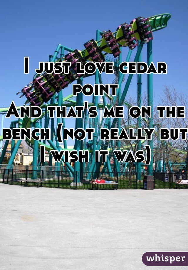 I just love cedar point And that's me on the bench (not really but I wish it was)