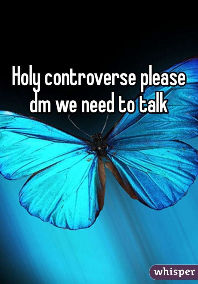 Holy controverse please dm we need to talk