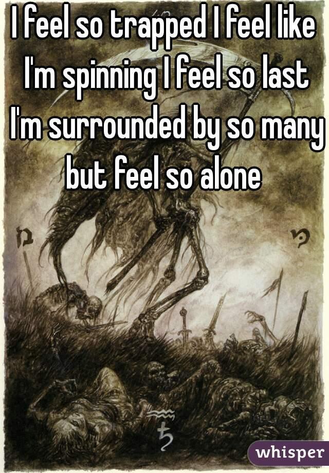 I feel so trapped I feel like I'm spinning I feel so last I'm surrounded by so many but feel so alone