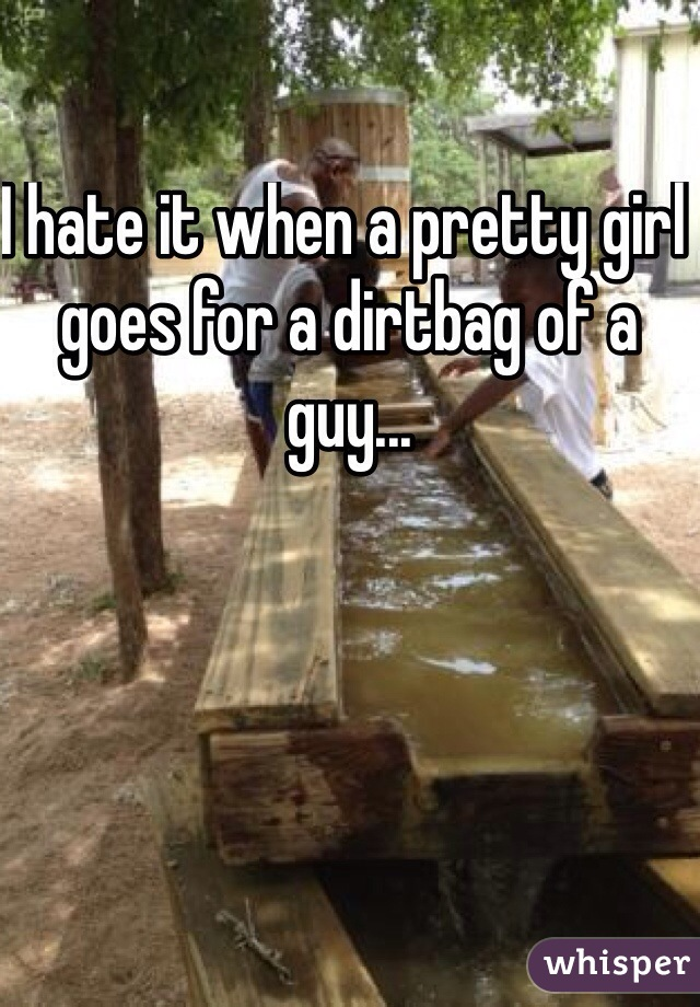 I hate it when a pretty girl goes for a dirtbag of a guy...