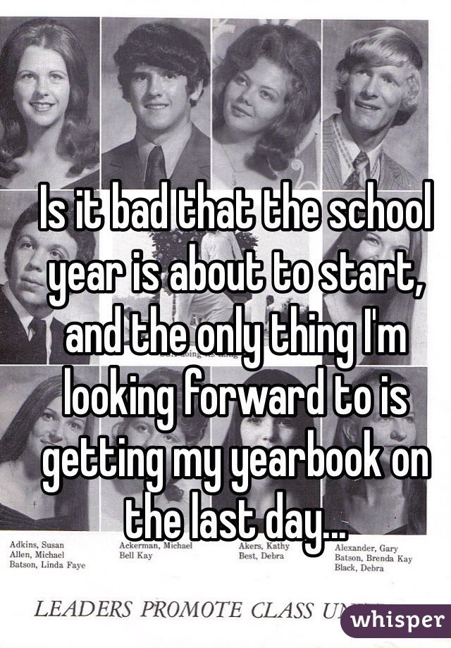 Is it bad that the school year is about to start, and the only thing I'm looking forward to is getting my yearbook on the last day...