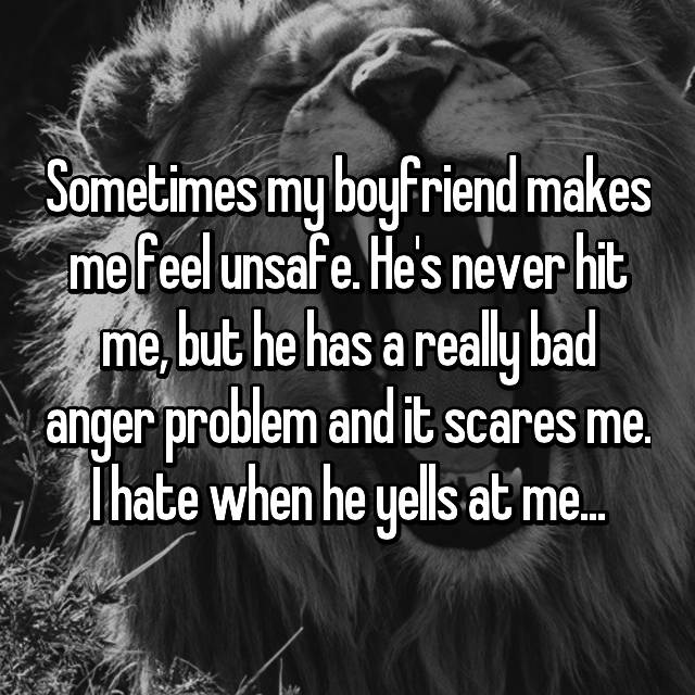 Sometimes my boyfriend makes me feel unsafe. He's never hit me, but he has a really bad anger problem and it scares me. I hate when he yells at me...