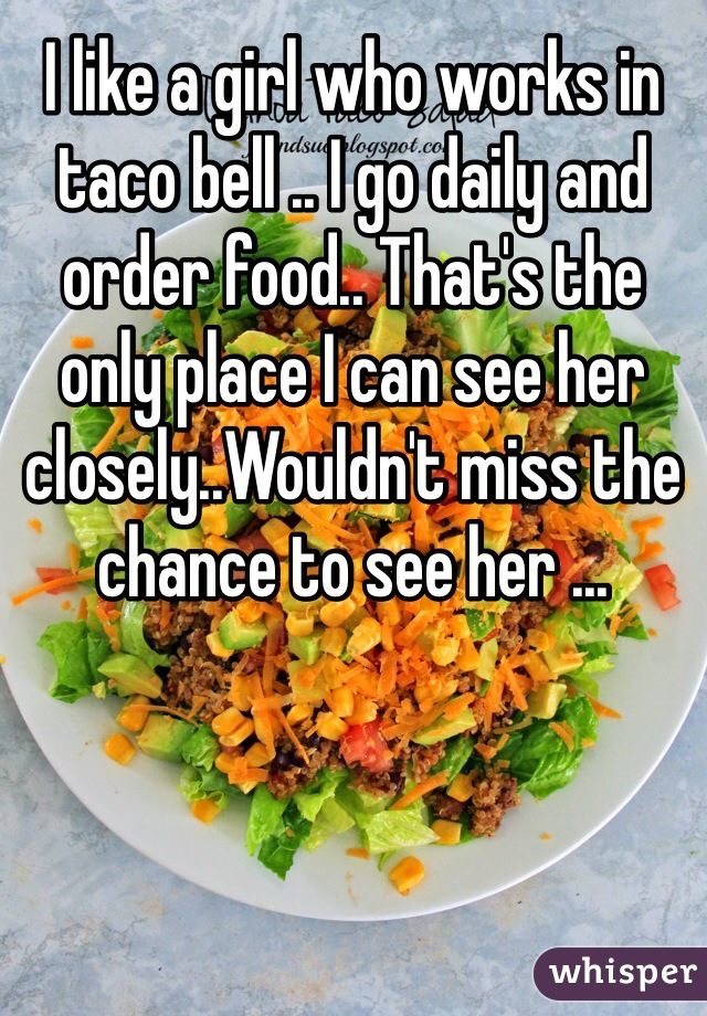 I like a girl who works in taco bell .. I go daily and order food.. That's the only place I can see her closely..Wouldn't miss the chance to see her ...