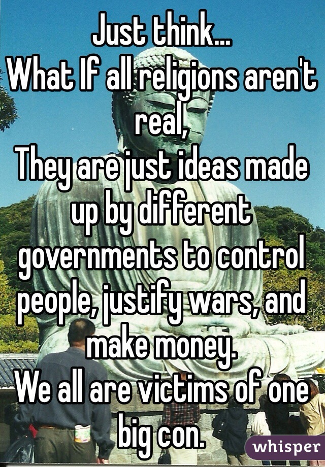 Just think...  What If all religions aren't real, They are just ideas made up by different governments to control people, justify wars, and make money.   We all are victims of one big con.