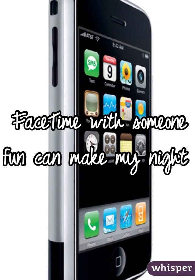 FaceTime with someone fun can make my night