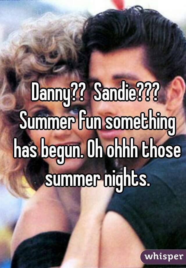 Danny??  Sandie??? Summer fun something has begun. Oh ohhh those summer nights.