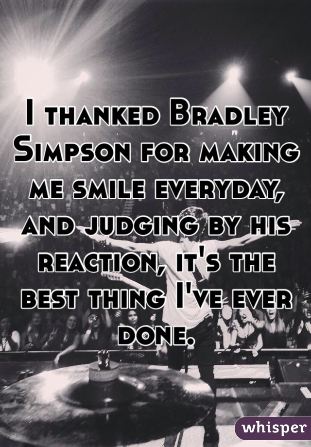 I thanked Bradley Simpson for making me smile everyday, and judging by his reaction, it's the best thing I've ever done.
