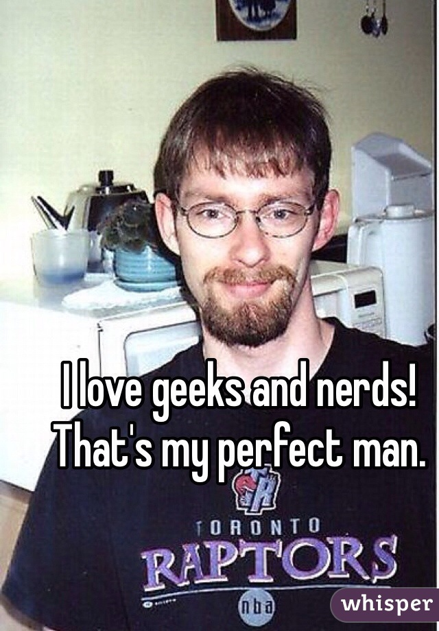 I love geeks and nerds! That's my perfect man.