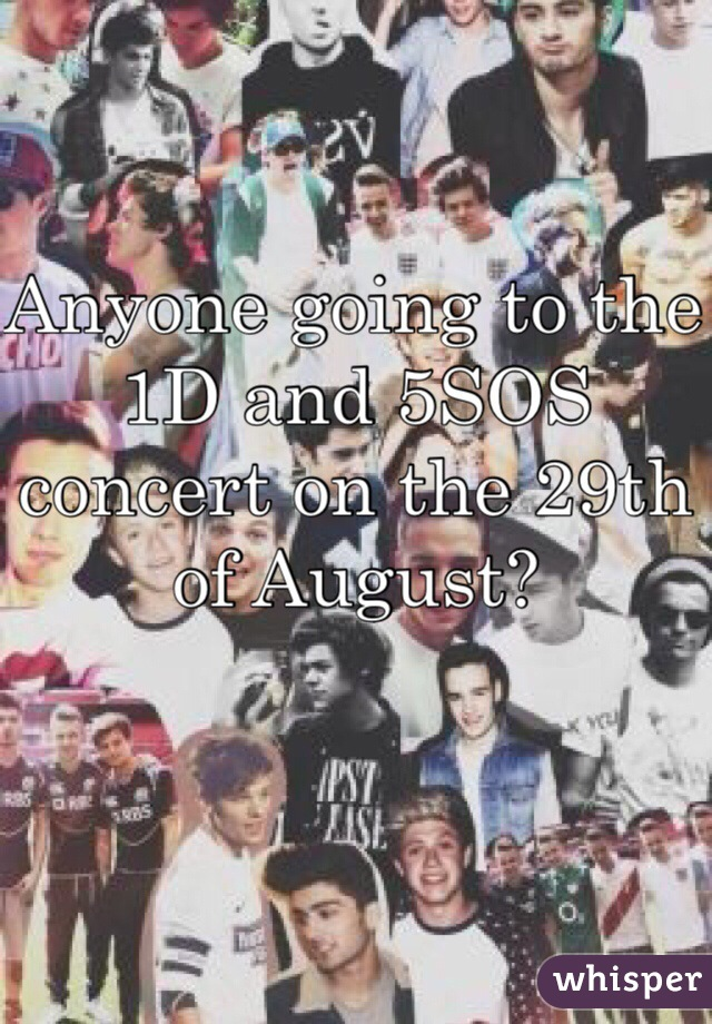 Anyone going to the 1D and 5SOS concert on the 29th of August?