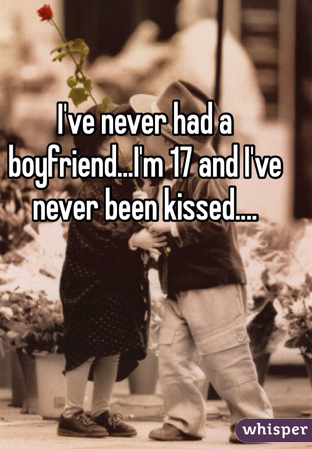 I've never had a boyfriend...I'm 17 and I've never been kissed....