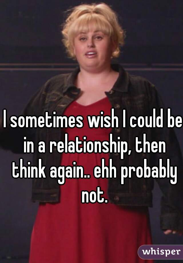 I sometimes wish I could be in a relationship, then think again.. ehh probably not.