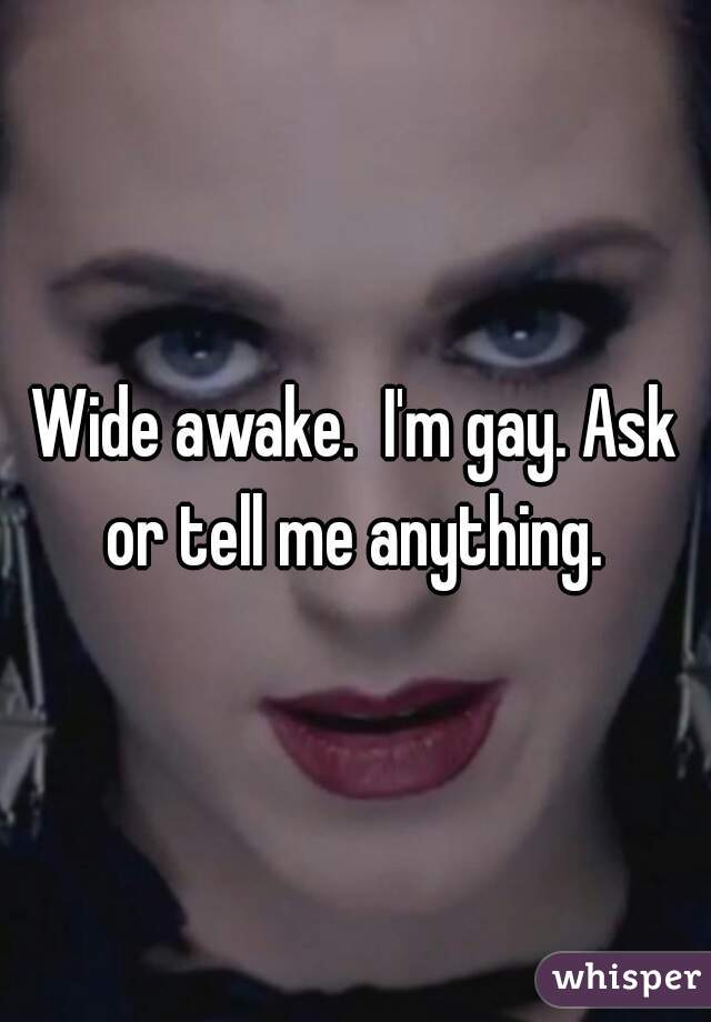 Wide awake.  I'm gay. Ask or tell me anything.