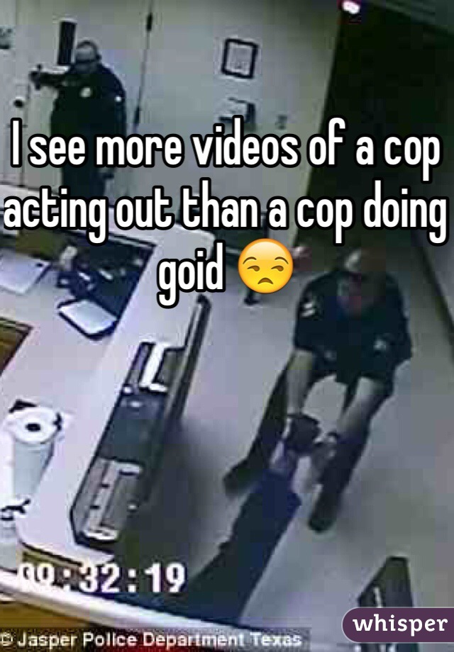 I see more videos of a cop acting out than a cop doing goid 😒