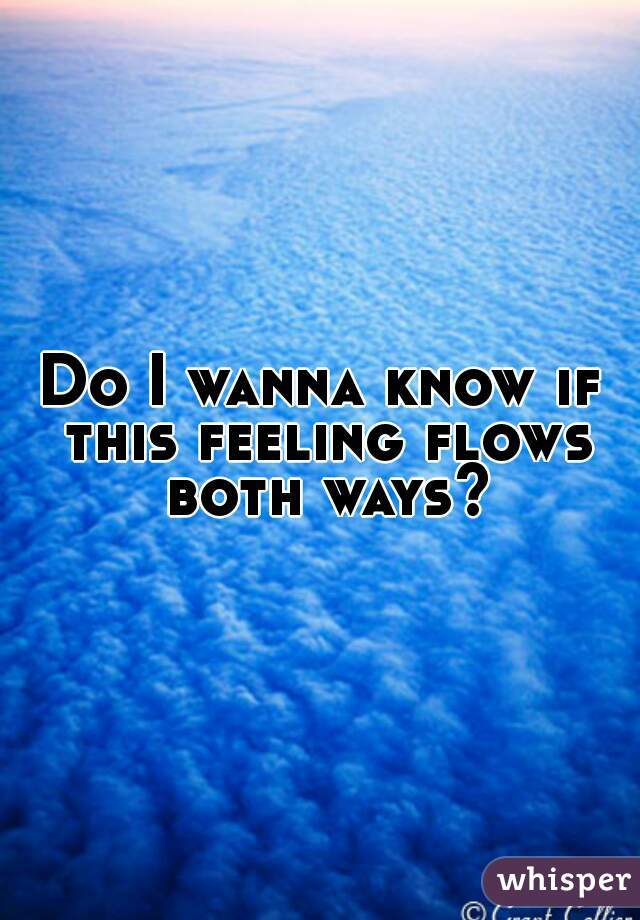 Do I wanna know if this feeling flows both ways?