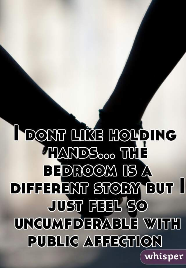 I dont like holding hands... the bedroom is a different story but I just feel so uncumfderable with public affection