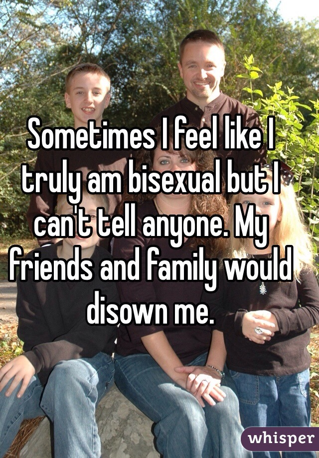 Sometimes I feel like I truly am bisexual but I can't tell anyone. My friends and family would disown me.