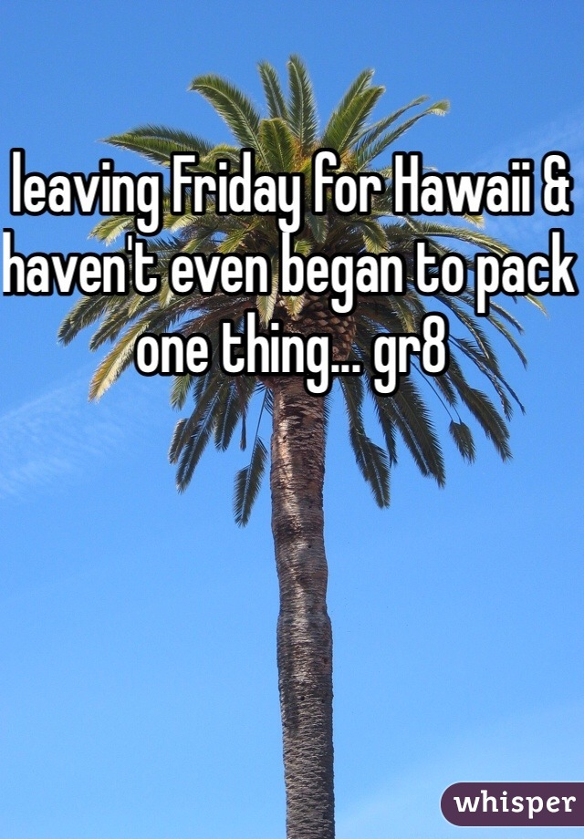 leaving Friday for Hawaii & haven't even began to pack one thing... gr8