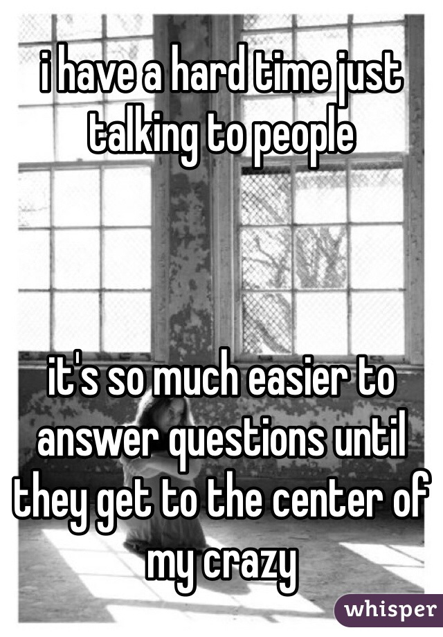 i have a hard time just talking to people    it's so much easier to answer questions until they get to the center of my crazy