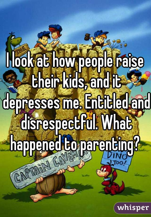 I look at how people raise their kids, and it depresses me. Entitled and disrespectful. What happened to parenting?