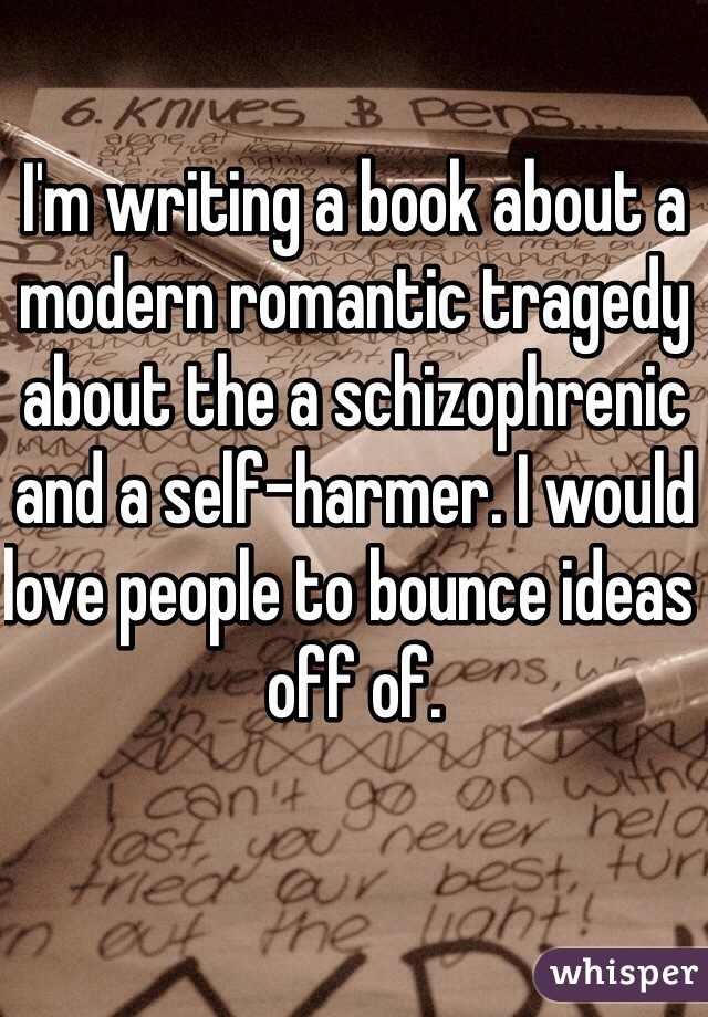 I'm writing a book about a modern romantic tragedy about the a schizophrenic and a self-harmer. I would love people to bounce ideas off of.