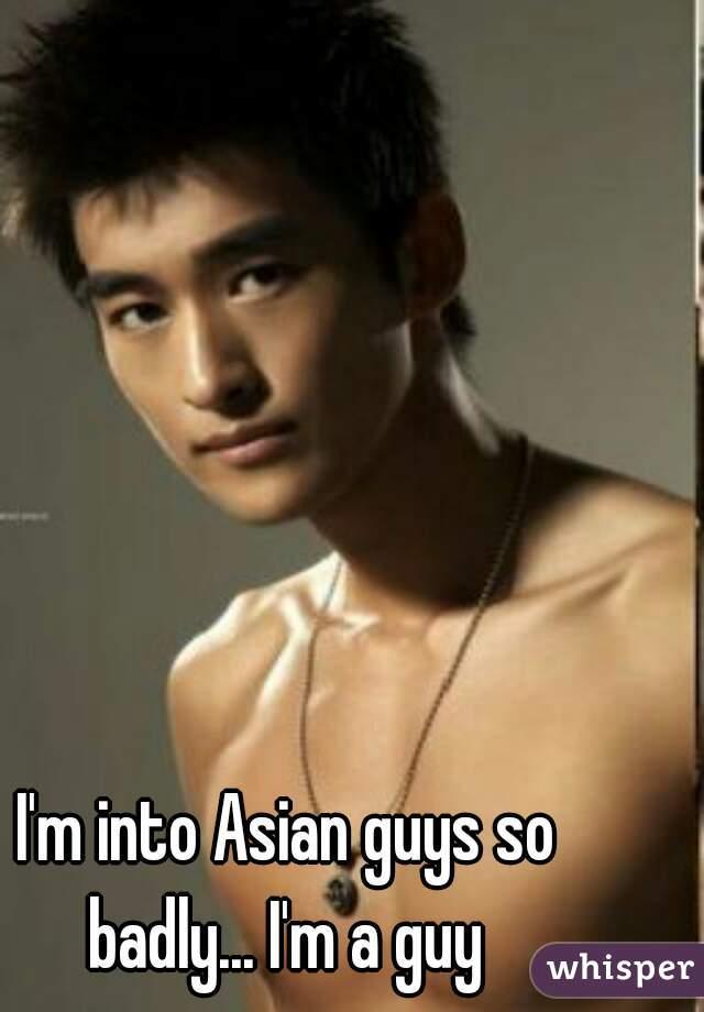 I'm into Asian guys so badly... I'm a guy