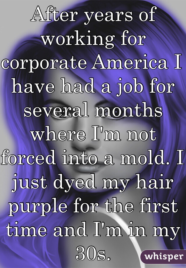 After years of working for corporate America I have had a job for several months where I'm not forced into a mold. I just dyed my hair purple for the first time and I'm in my 30s.