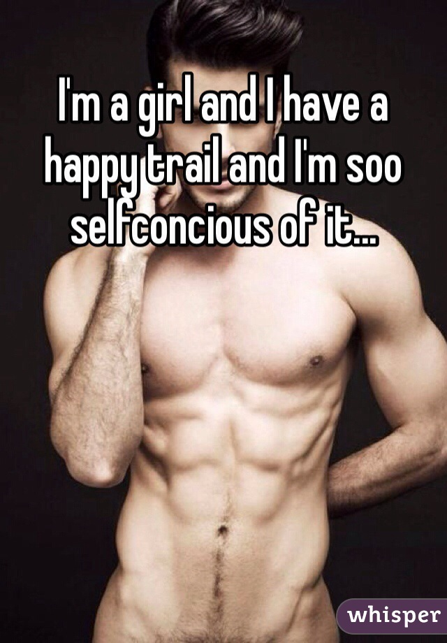 I'm a girl and I have a happy trail and I'm soo selfconcious of it...