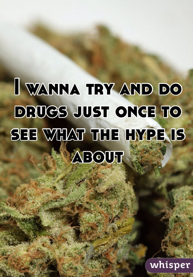 I wanna try and do drugs just once to see what the hype is about