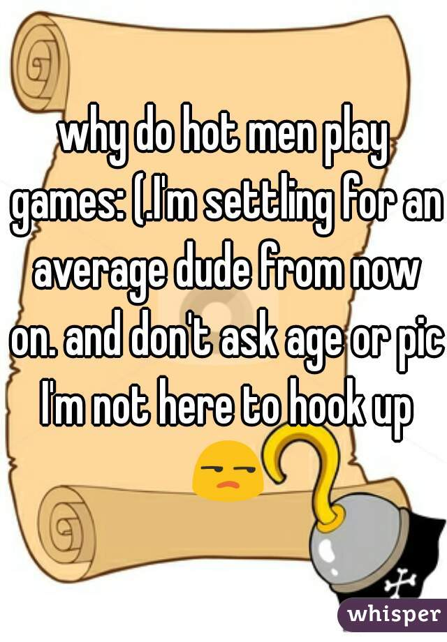 why do hot men play games: (.I'm settling for an average dude from now on. and don't ask age or pic I'm not here to hook up 😒