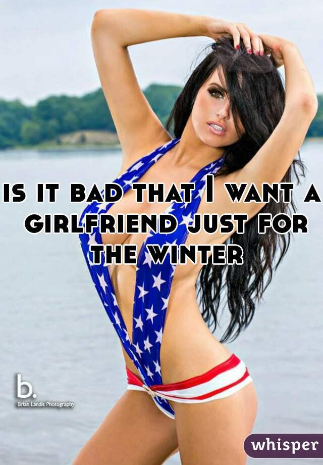 is it bad that I want a girlfriend just for the winter