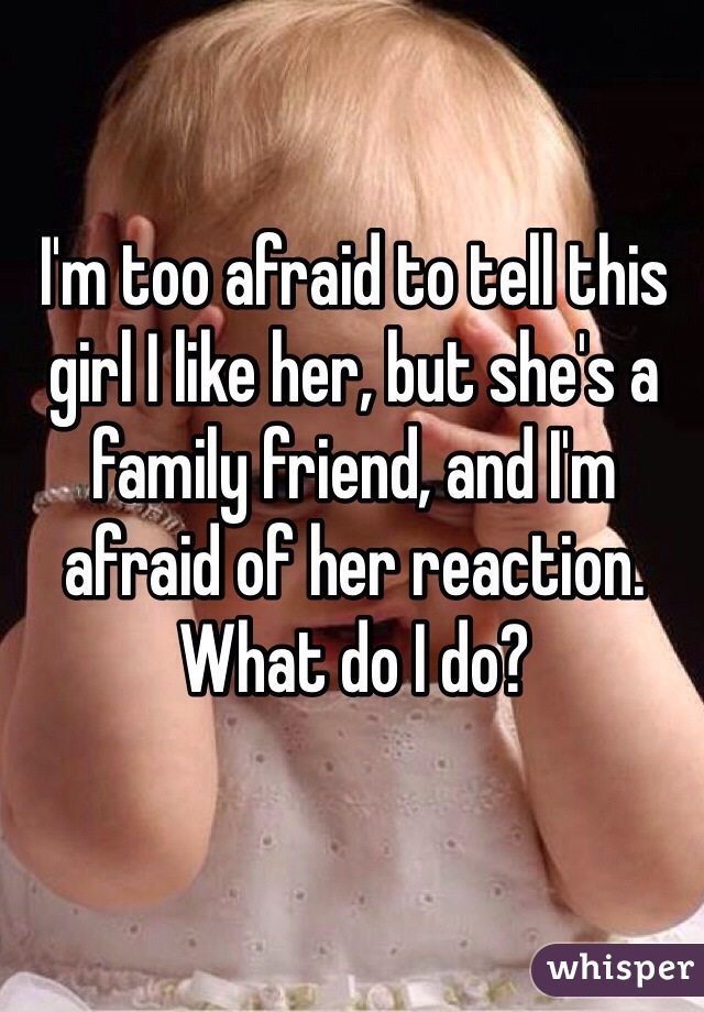 I'm too afraid to tell this girl I like her, but she's a family friend, and I'm afraid of her reaction. What do I do?