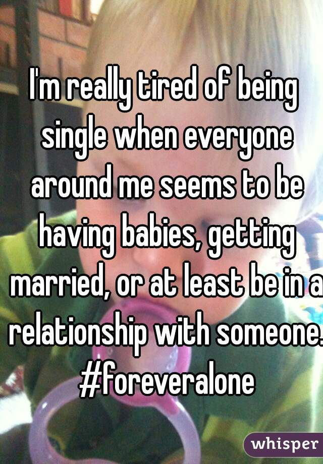 I'm really tired of being single when everyone around me seems to be having babies, getting married, or at least be in a relationship with someone. #foreveralone