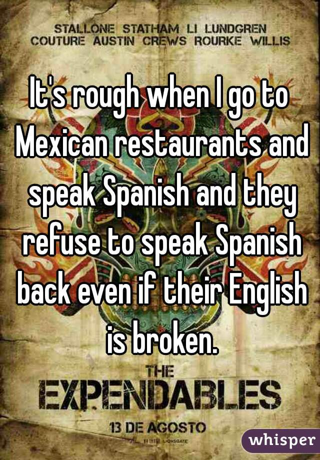 It's rough when I go to Mexican restaurants and speak Spanish and they refuse to speak Spanish back even if their English is broken.