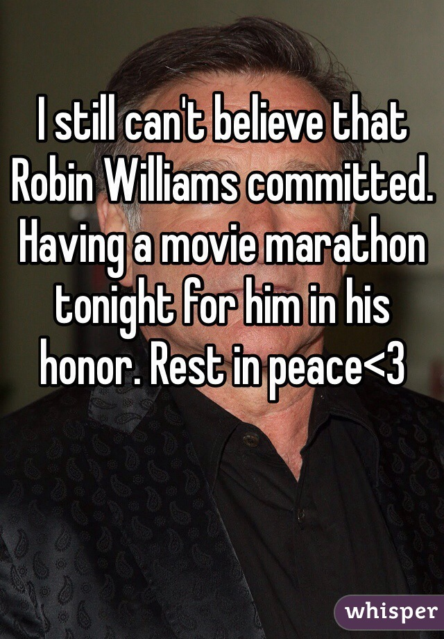 I still can't believe that Robin Williams committed. Having a movie marathon tonight for him in his honor. Rest in peace<3