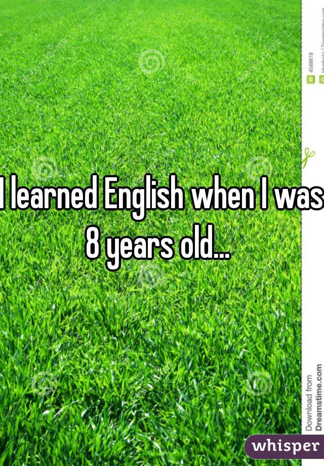 I learned English when I was 8 years old...