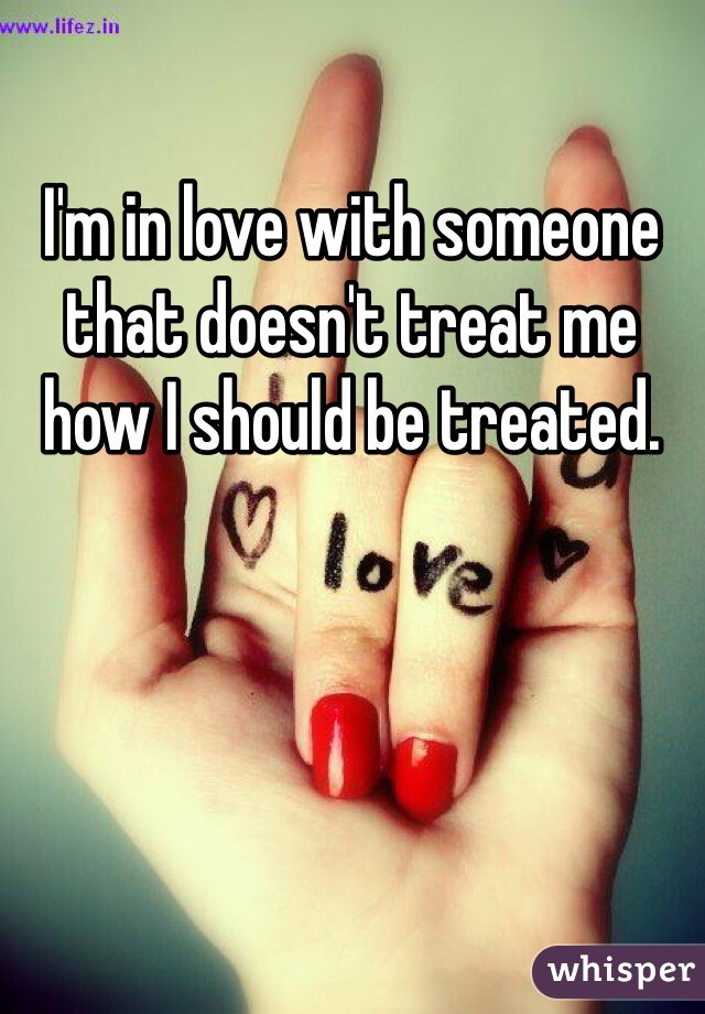 I'm in love with someone that doesn't treat me how I should be treated.