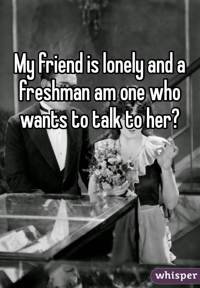 My friend is lonely and a freshman am one who wants to talk to her?