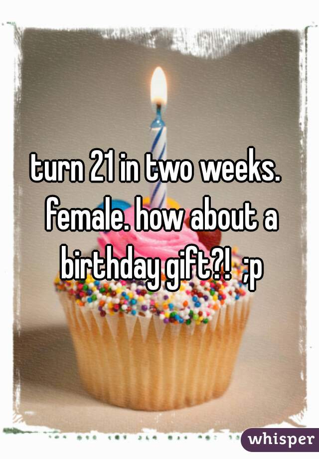 turn 21 in two weeks.  female. how about a birthday gift?!  ;p