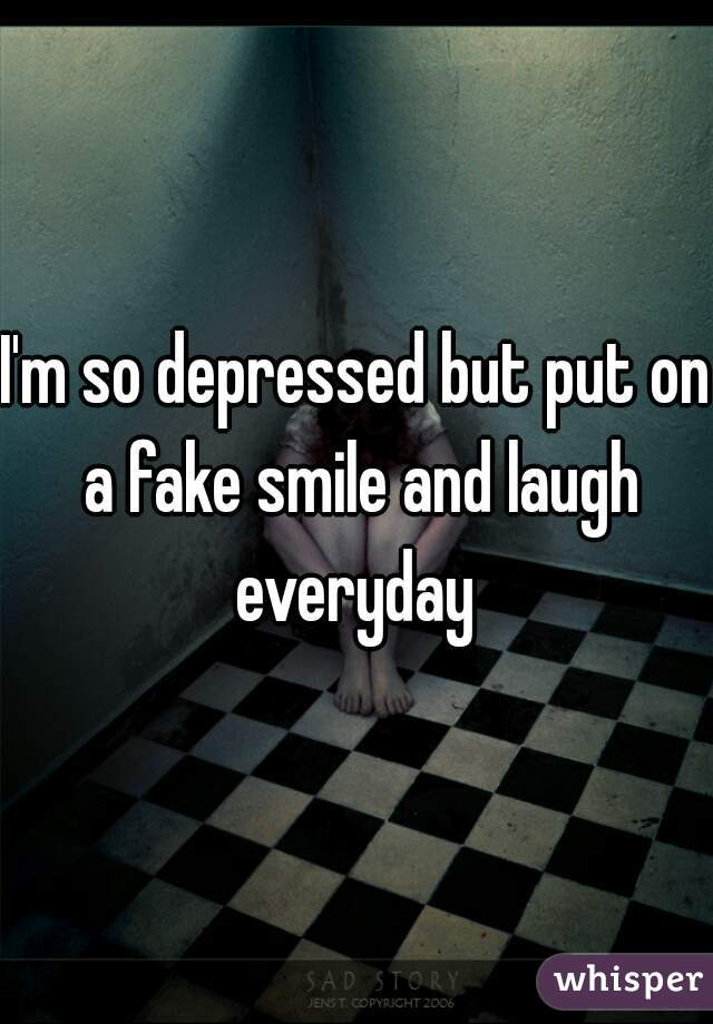I'm so depressed but put on a fake smile and laugh everyday