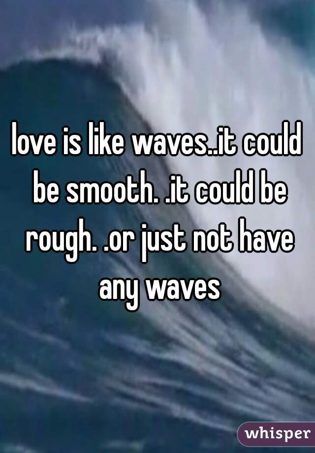 love is like waves..it could be smooth. .it could be rough. .or just not have any waves