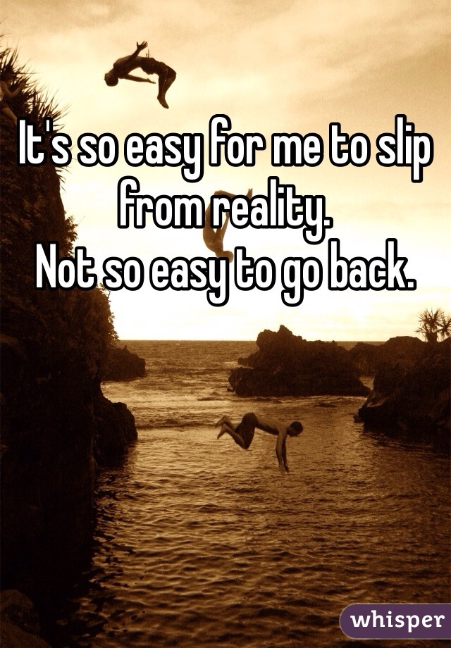 It's so easy for me to slip from reality.  Not so easy to go back.