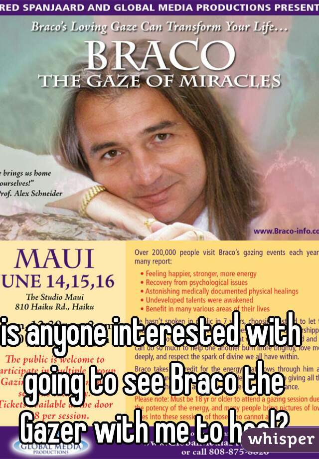 is anyone interested with going to see Braco the Gazer with me to heal?