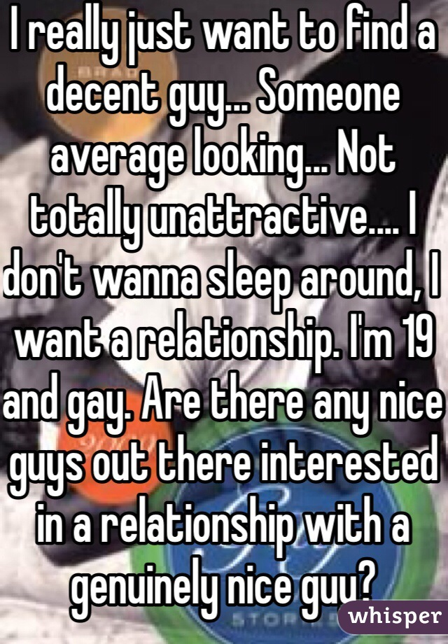 I really just want to find a decent guy... Someone average looking... Not totally unattractive.... I don't wanna sleep around, I want a relationship. I'm 19 and gay. Are there any nice guys out there interested in a relationship with a genuinely nice guy?