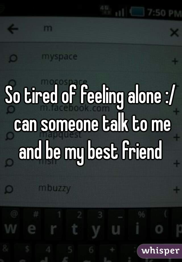 So tired of feeling alone :/ can someone talk to me and be my best friend