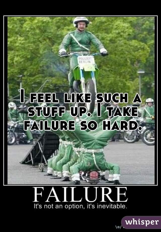 I feel like such a stuff up. I take failure so hard.