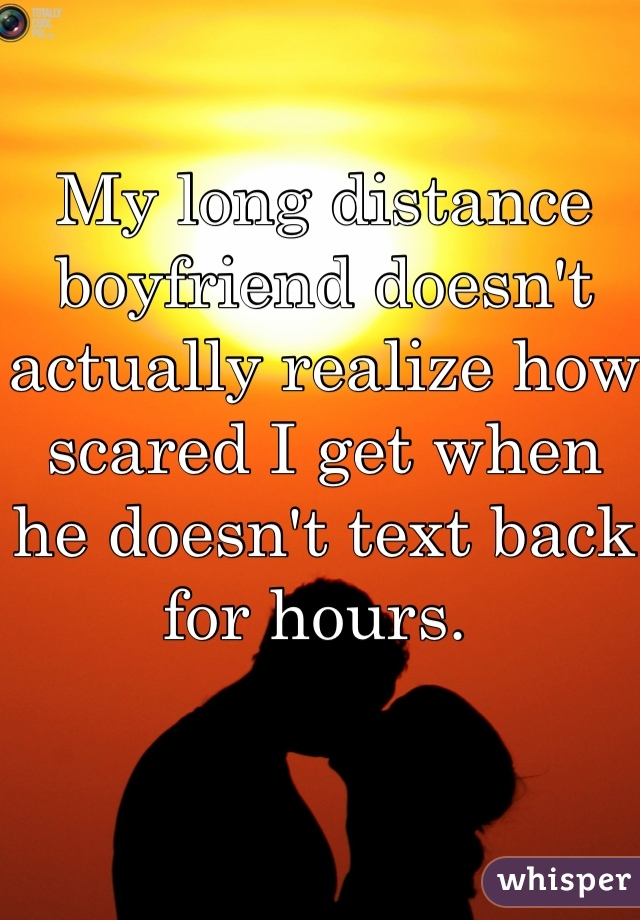 My long distance boyfriend doesn't actually realize how scared I get when he doesn't text back for hours.