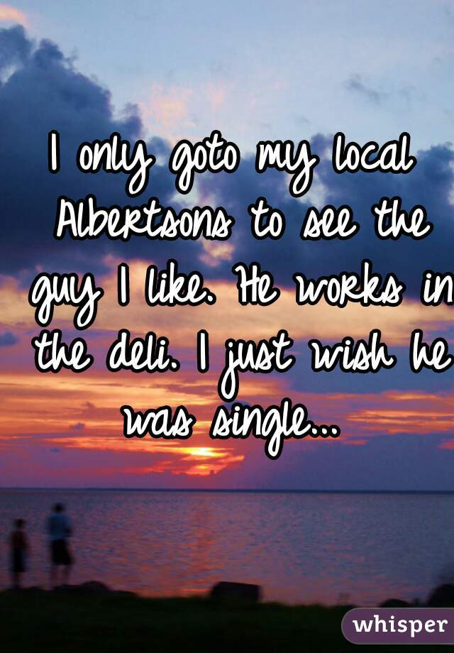 I only goto my local Albertsons to see the guy I like. He works in the deli. I just wish he was single...